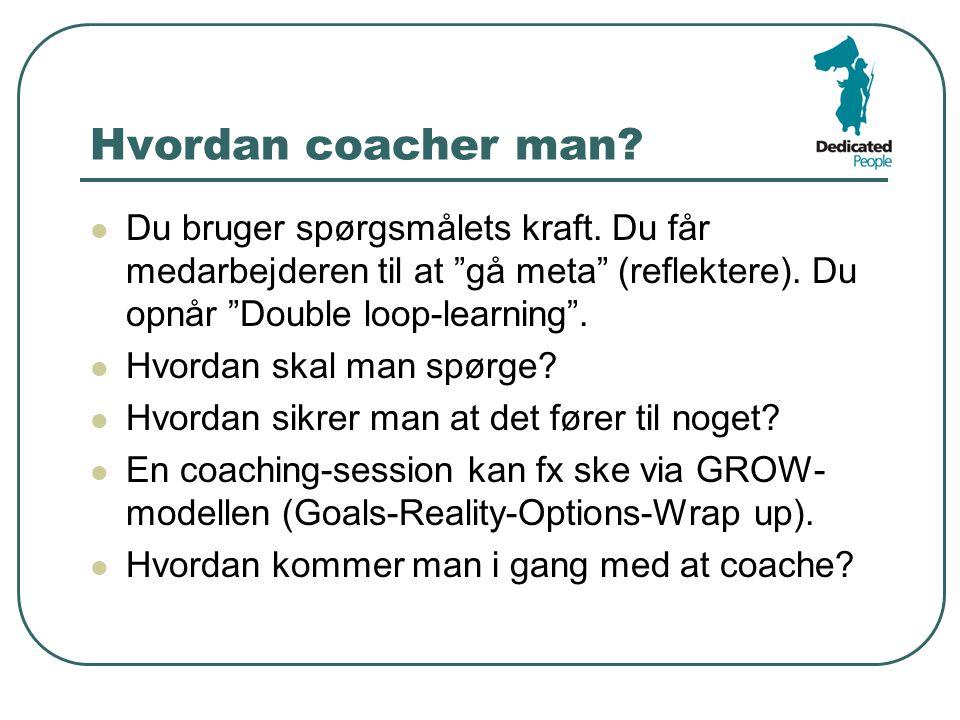 Hvordan coacher man Du bruger spørgsmålets kraft. Du får medarbejderen til at gå meta (reflektere). Du opnår Double loop-learning .