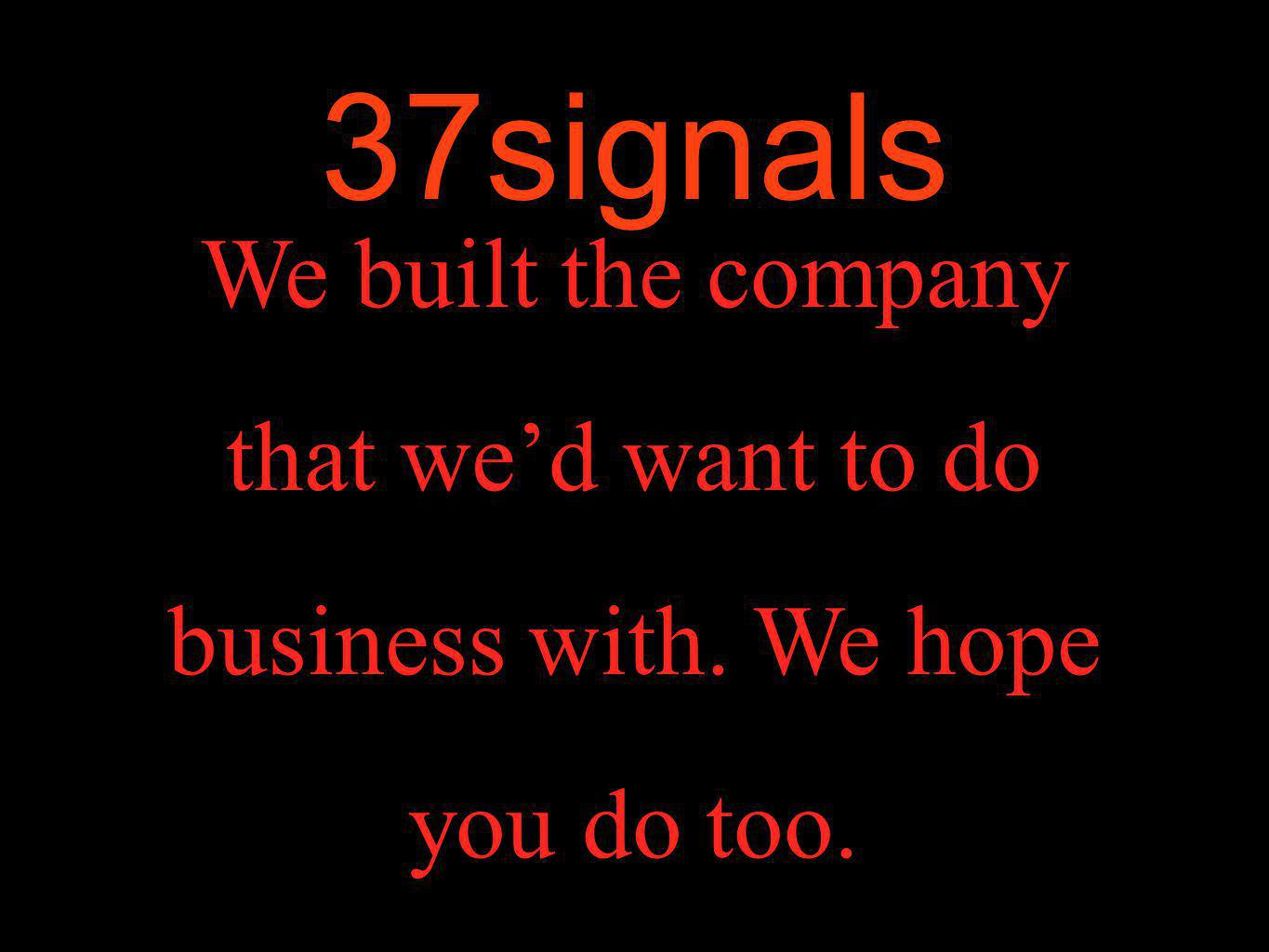 37signals We built the company that we'd want to do business with. We hope you do too.