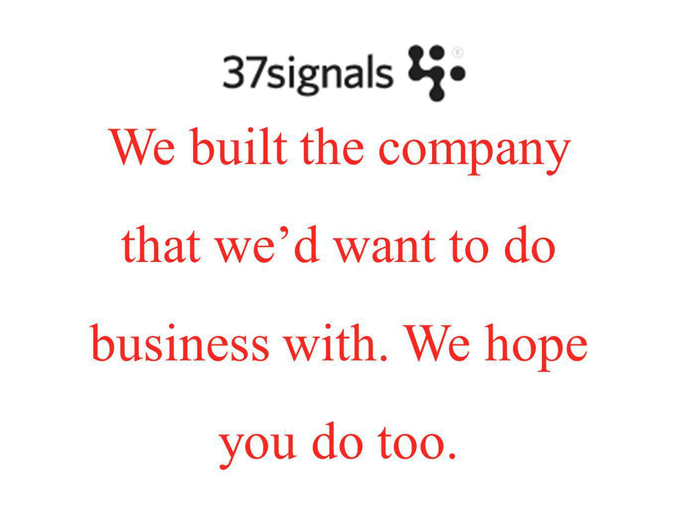 We built the company that we'd want to do business with