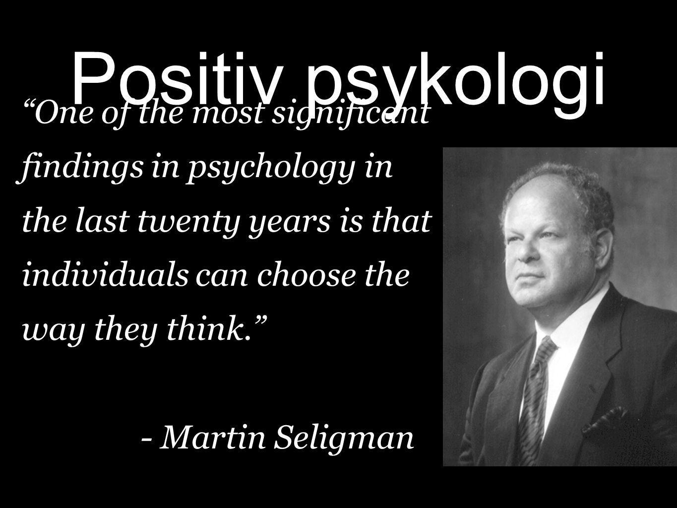 Positiv psykologi One of the most significant findings in psychology in the last twenty years is that individuals can choose the way they think.