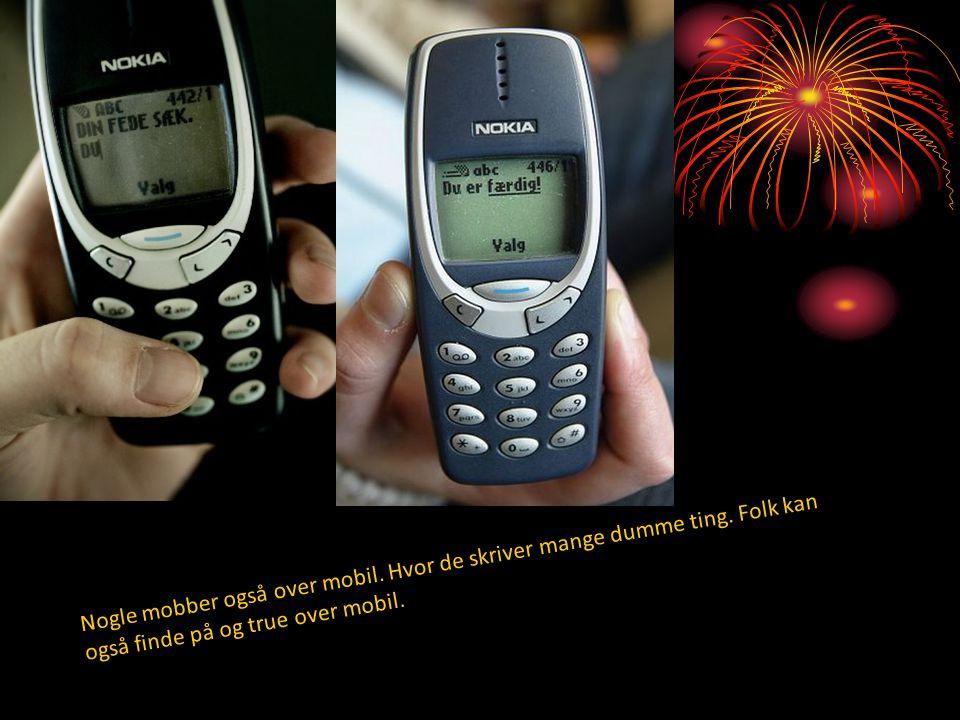 Nogle mobber også over mobil. Hvor de skriver mange dumme ting