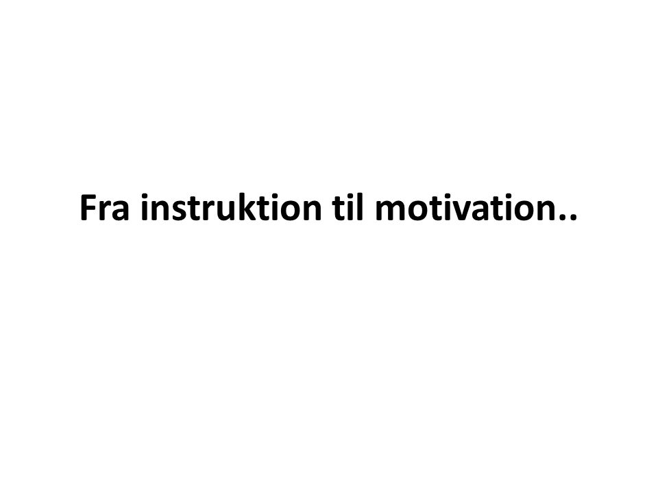 Fra instruktion til motivation..