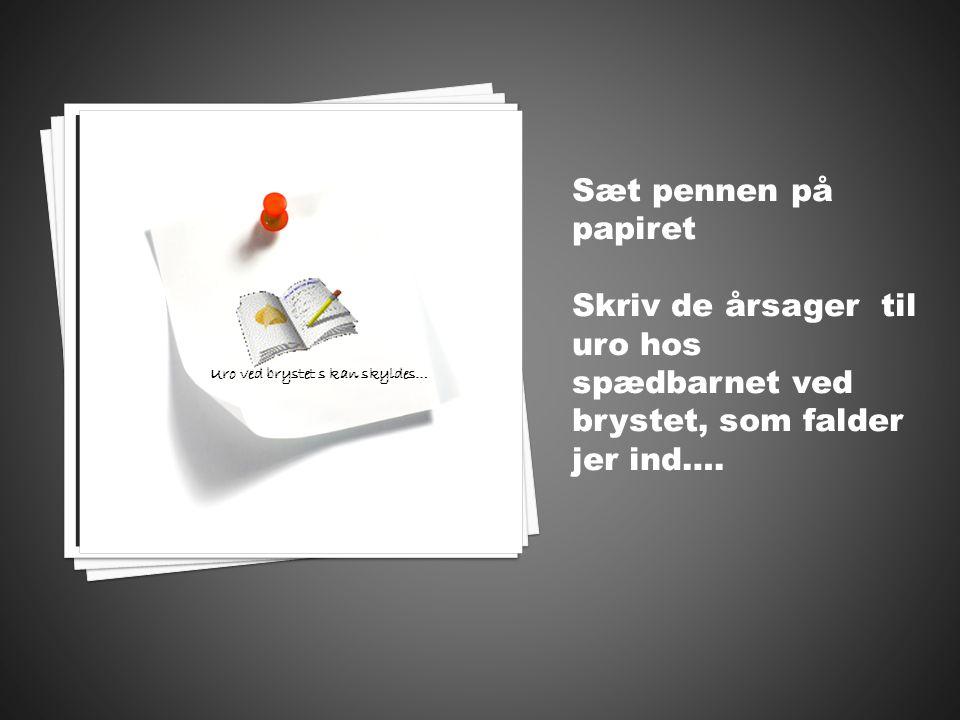 Sæt pennen på papiret Skriv de årsager til uro hos spædbarnet ved brystet, som falder jer ind….
