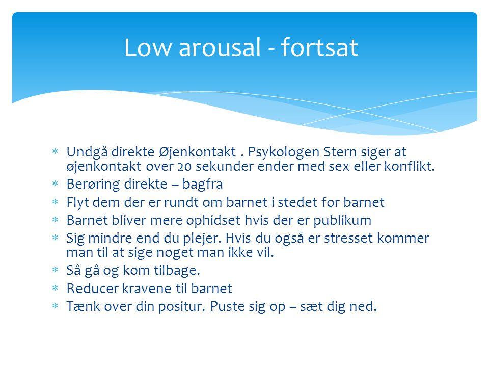Low arousal - fortsat Undgå direkte Øjenkontakt . Psykologen Stern siger at øjenkontakt over 20 sekunder ender med sex eller konflikt.