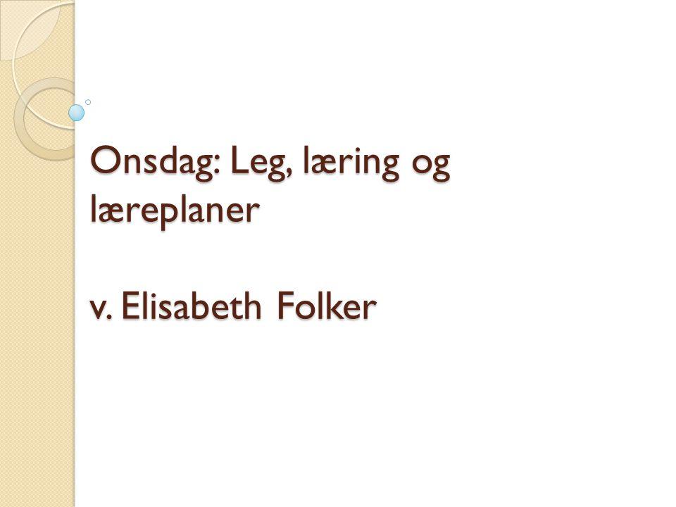 Onsdag: Leg, læring og læreplaner v. Elisabeth Folker