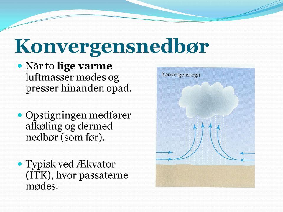 Konvergensnedbør Når to lige varme luftmasser mødes og presser hinanden opad. Opstigningen medfører afkøling og dermed nedbør (som før).