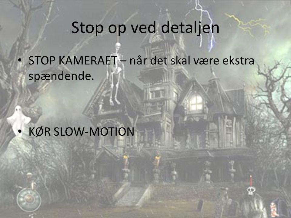 Stop op ved detaljen STOP KAMERAET – når det skal være ekstra spændende. KØR SLOW-MOTION