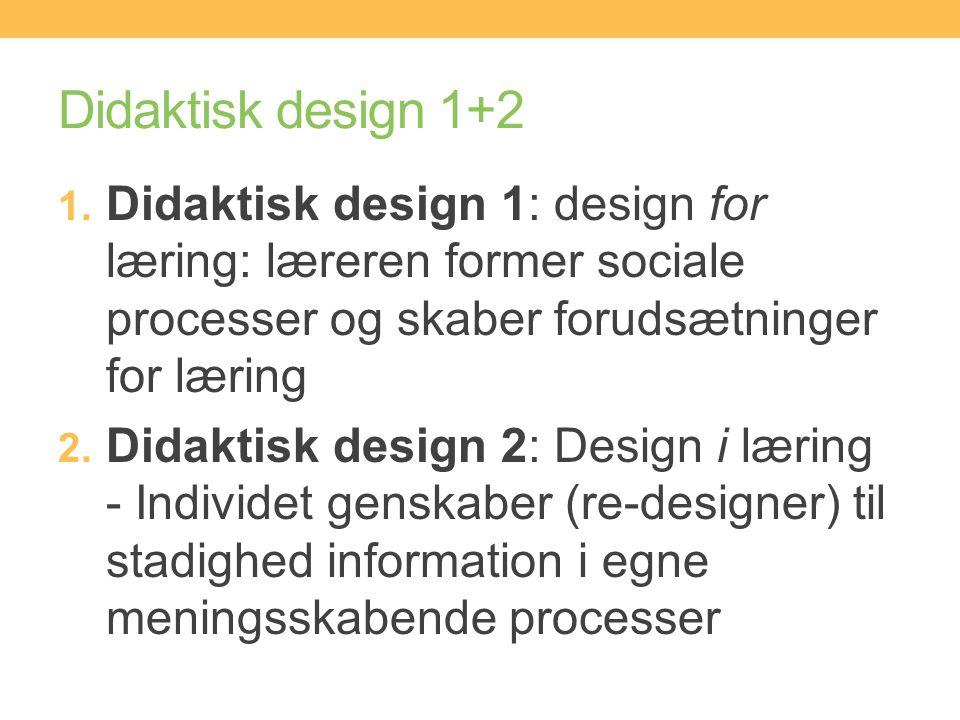 Didaktisk design 1+2 Didaktisk design 1: design for læring: læreren former sociale processer og skaber forudsætninger for læring.
