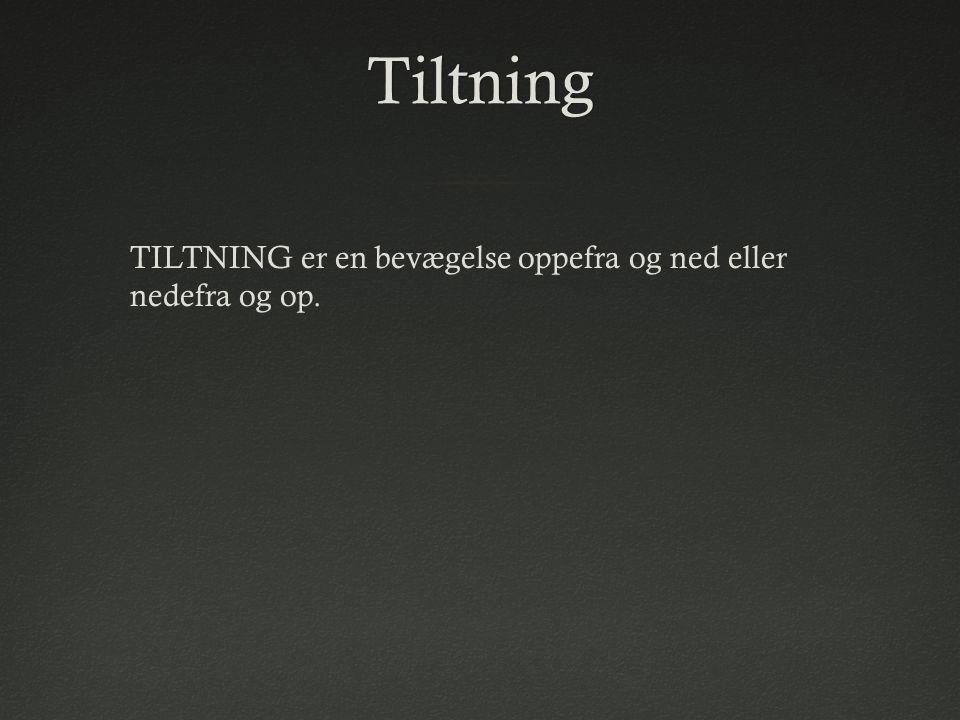 Tiltning TILTNING er en bevægelse oppefra og ned eller nedefra og op.