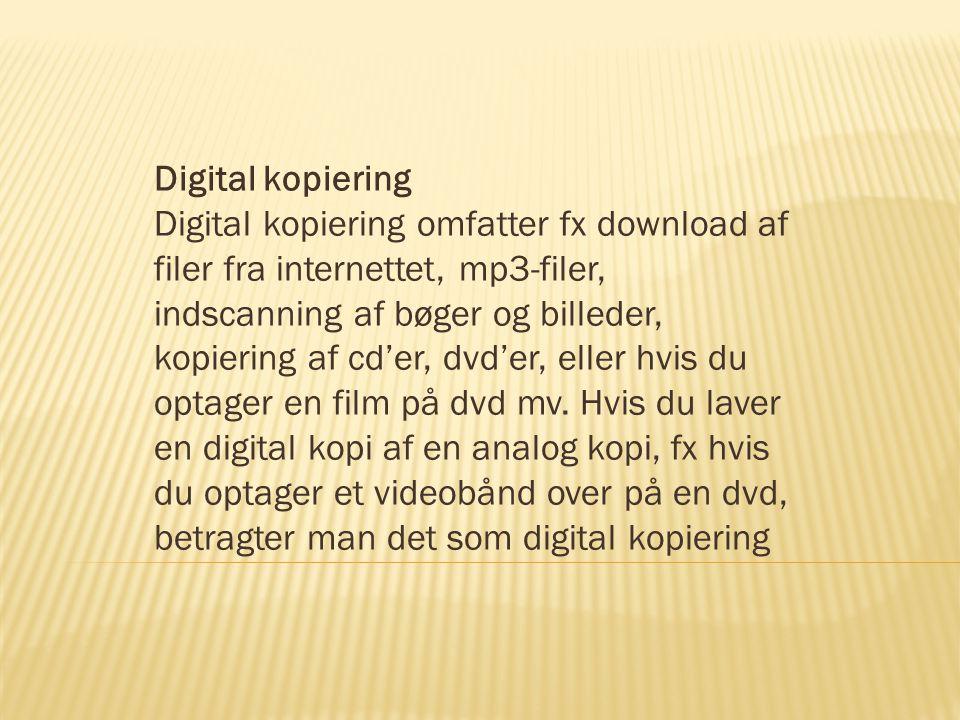 Digital kopiering Digital kopiering omfatter fx download af filer fra internettet, mp3-filer, indscanning af bøger og billeder, kopiering af cd'er, dvd'er, eller hvis du optager en film på dvd mv.
