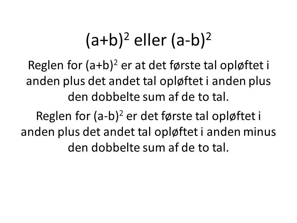 (a+b)2 eller (a-b)2 Reglen for (a+b)2 er at det første tal opløftet i anden plus det andet tal opløftet i anden plus den dobbelte sum af de to tal.