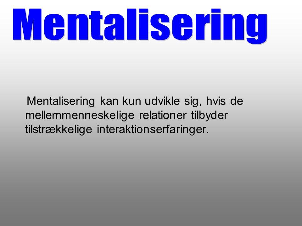 Mentalisering Mentalisering kan kun udvikle sig, hvis de mellemmenneskelige relationer tilbyder tilstrækkelige interaktionserfaringer.