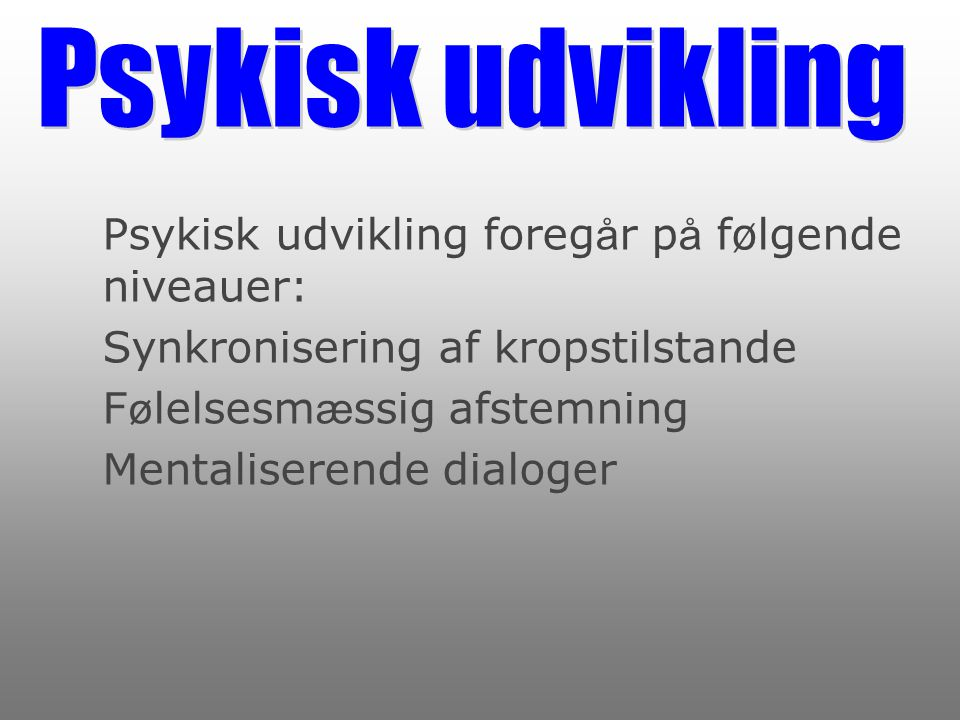 Psykisk udvikling Psykisk udvikling foregår på følgende niveauer: