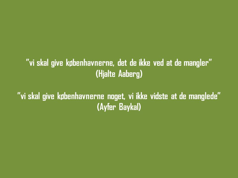 vi skal give københavnerne, det de ikke ved at de mangler (Hjalte Aaberg) vi skal give københavnerne noget, vi ikke vidste at de manglede (Ayfer Baykal)