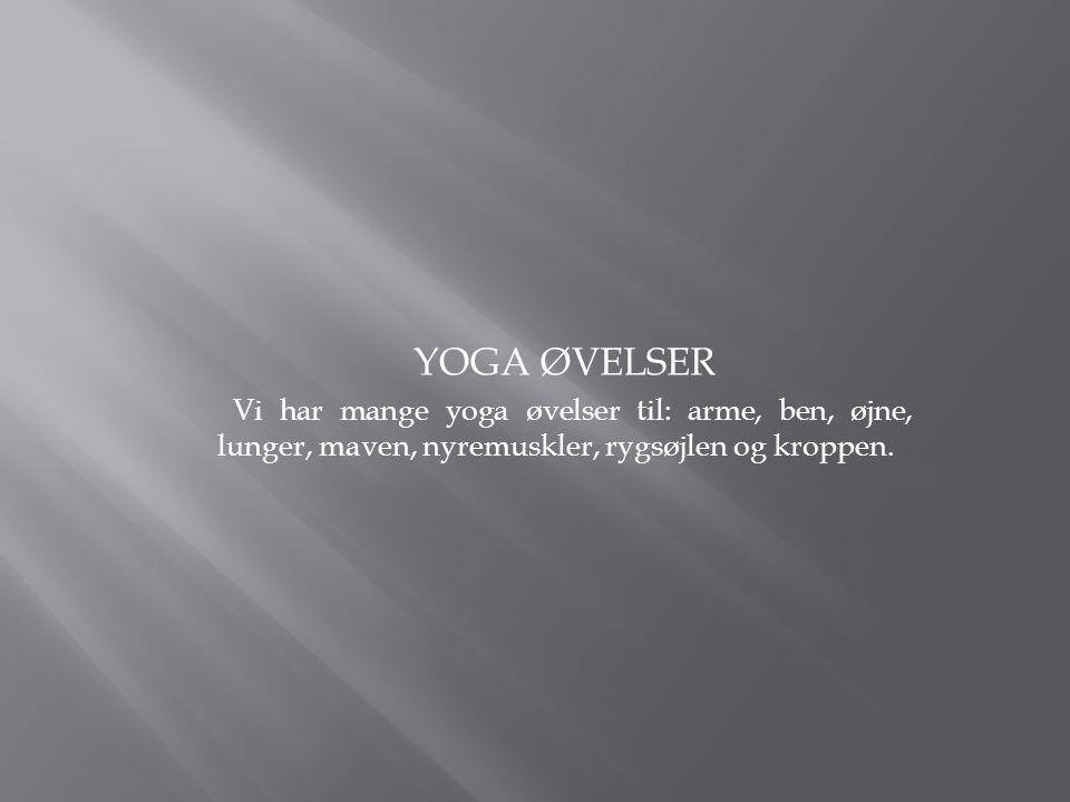 YOGA ØVELSER Vi har mange yoga øvelser til: arme, ben, øjne, lunger, maven, nyremuskler, rygsøjlen og kroppen.