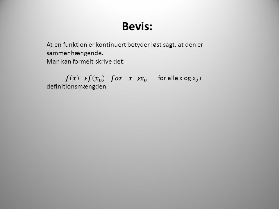 Bevis: At en funktion er kontinuert betyder løst sagt, at den er sammenhængende. Man kan formelt skrive det: