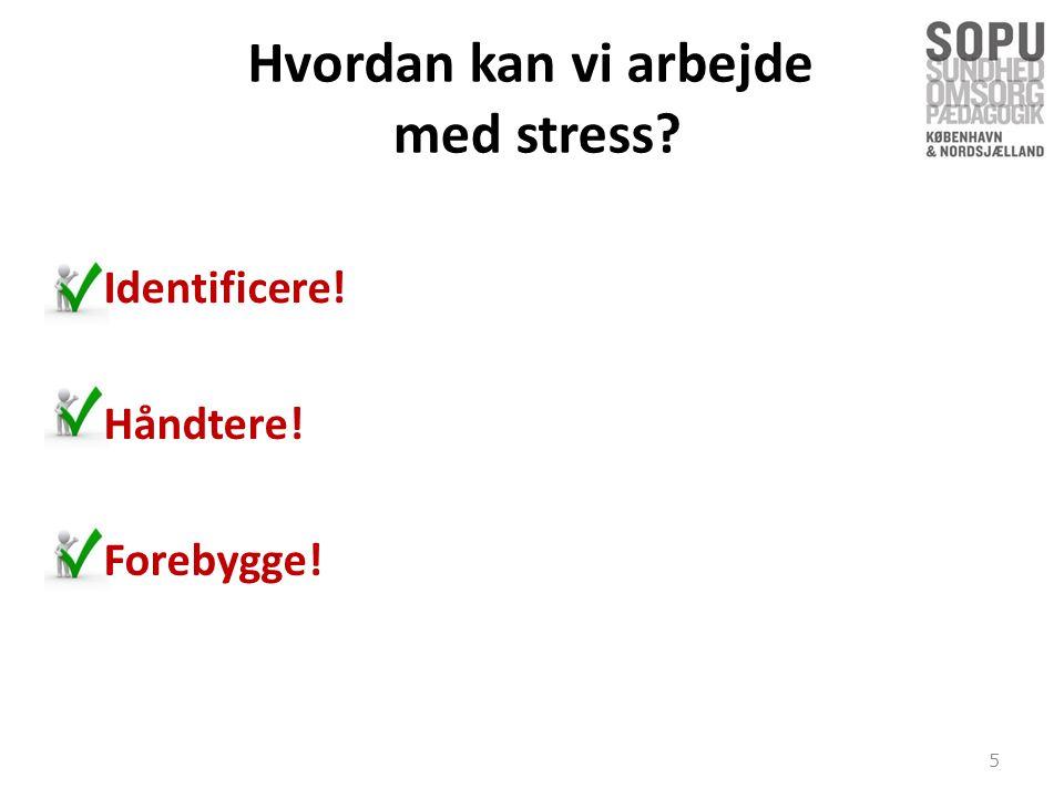 Hvordan kan vi arbejde med stress Identificere! • Håndtere!