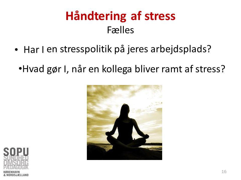 Håndtering af stress Fælles Har I •Hvad gør I, når en kollega bliver