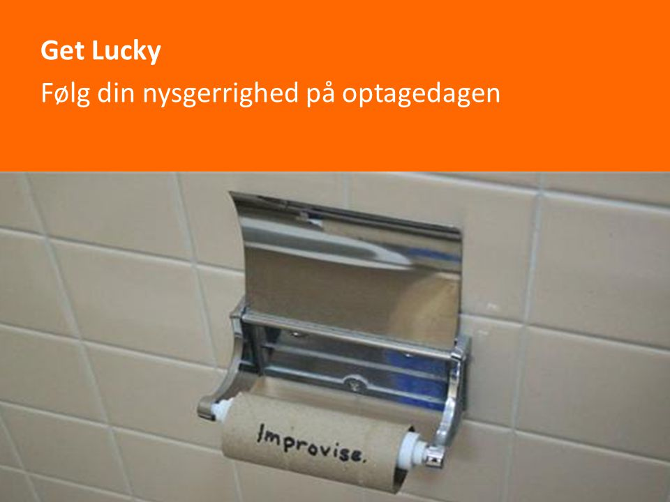 Get Lucky Følg din nysgerrighed på optagedagen