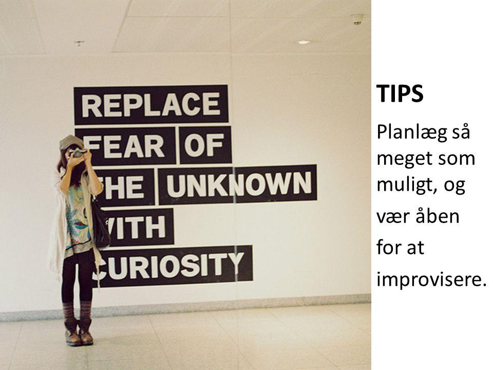 TIPS Planlæg så meget som muligt, og vær åben for at improvisere.