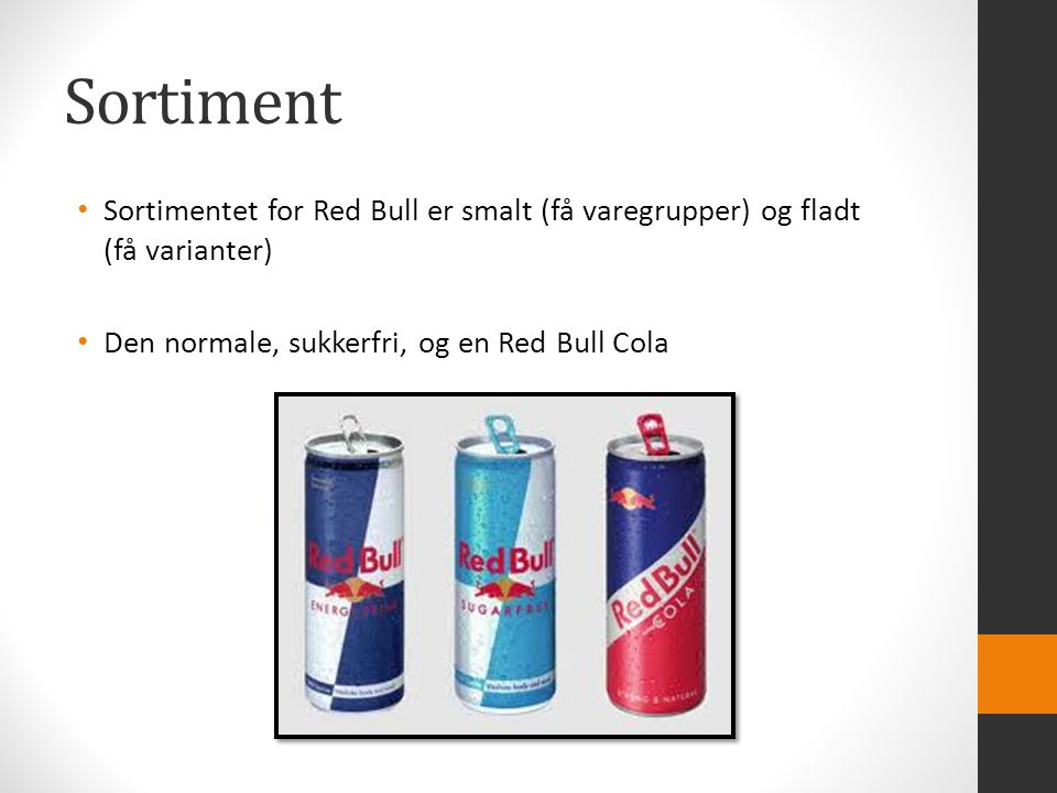 Sortiment Sortimentet for Red Bull er smalt (få varegrupper) og fladt (få varianter) Den normale, sukkerfri, og en Red Bull Cola.