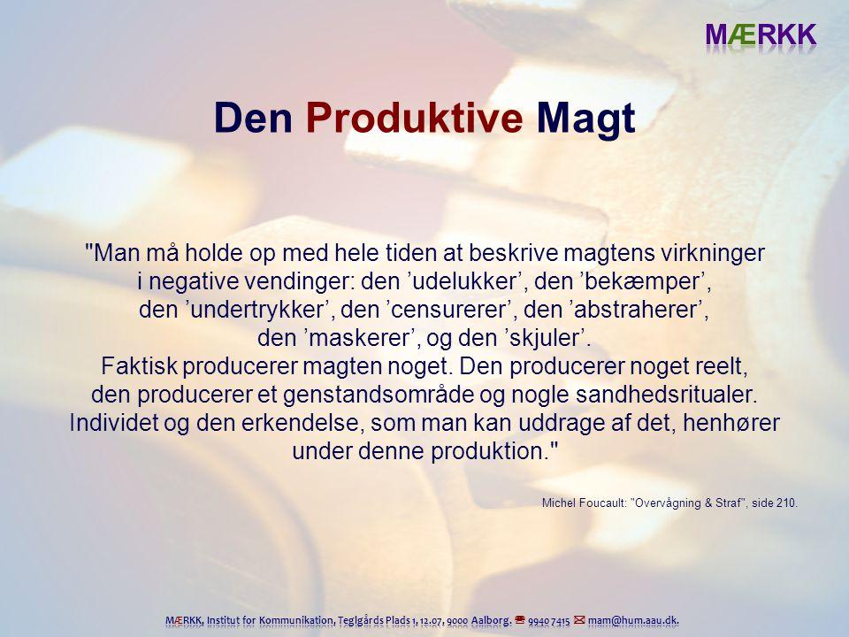 Den Produktive Magt Man må holde op med hele tiden at beskrive magtens virkninger. i negative vendinger: den 'udelukker', den 'bekæmper',