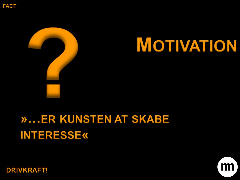 fact Motivation »…er kunsten at skabe interesse« DRIVKRAFT!