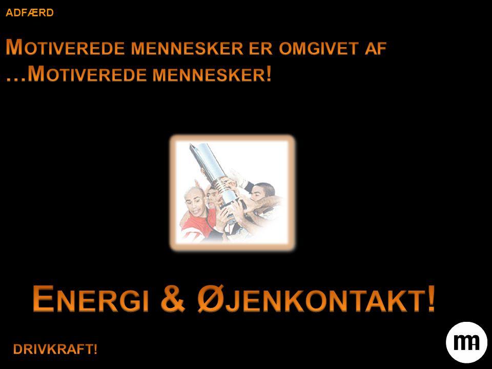 adfærd Motiverede mennesker er omgivet af …Motiverede mennesker! Energi & Øjenkontakt! DRIVKRAFT!