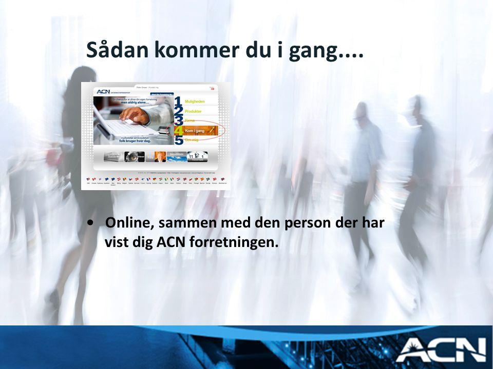 Sådan kommer du i gang.... • Online, sammen med den person der har vist dig ACN forretningen.