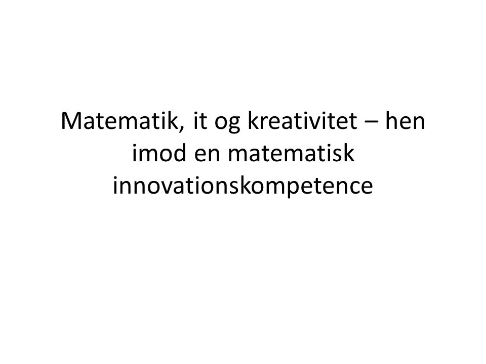 Matematik, it og kreativitet – hen imod en matematisk innovationskompetence