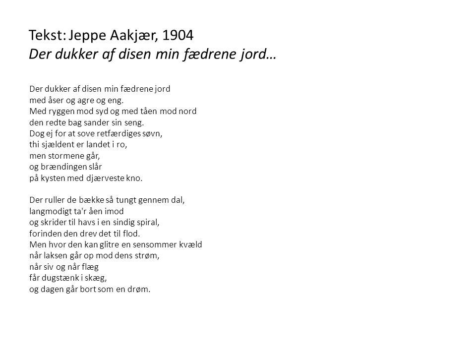 Tekst: Jeppe Aakjær, 1904 Der dukker af disen min fædrene jord…