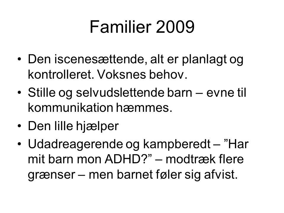 Familier 2009 Den iscenesættende, alt er planlagt og kontrolleret. Voksnes behov. Stille og selvudslettende barn – evne til kommunikation hæmmes.