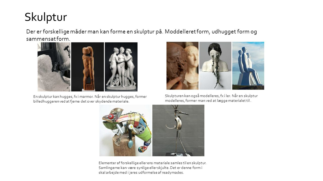 Skulptur Der er forskellige måder man kan forme en skulptur på. Moddelleret form, udhugget form og sammensat form.