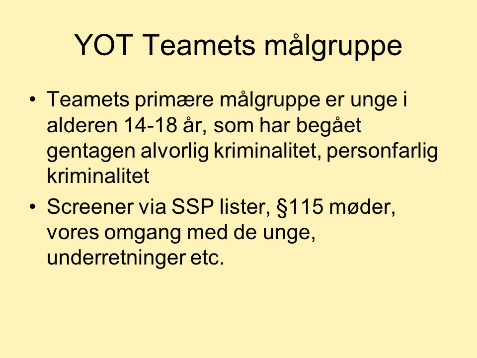 YOT Teamets målgruppe Teamets primære målgruppe er unge i alderen 14-18 år, som har begået gentagen alvorlig kriminalitet, personfarlig kriminalitet.