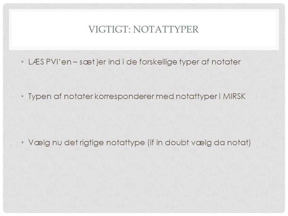Vigtigt: NOTATTYPER LÆS PVI'en – sæt jer ind i de forskellige typer af notater. Typen af notater korresponderer med notattyper i MIRSK.