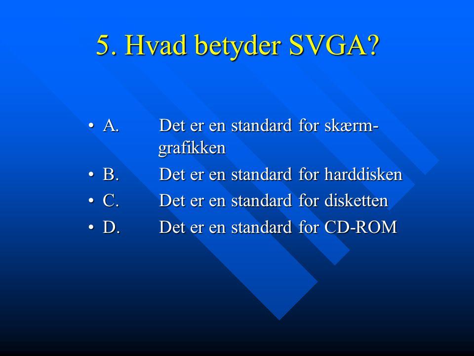 5. Hvad betyder SVGA A. Det er en standard for skærm- grafikken