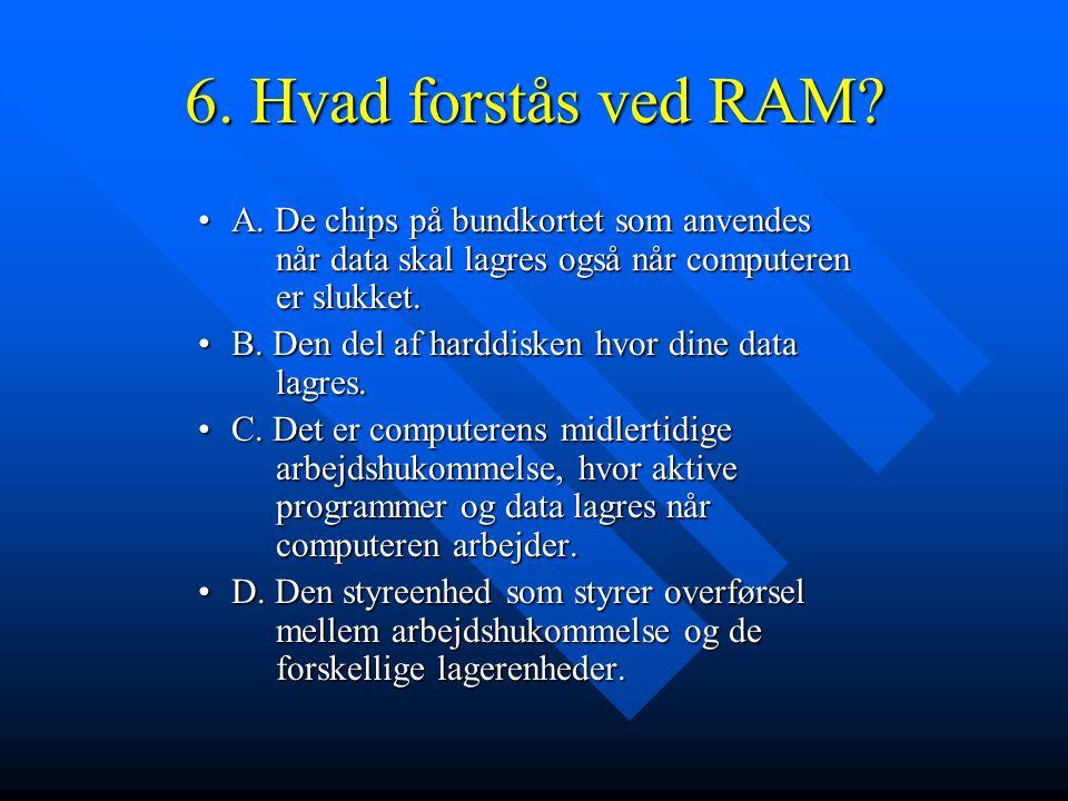 6. Hvad forstås ved RAM A. De chips på bundkortet som anvendes når data skal lagres også når computeren er slukket.