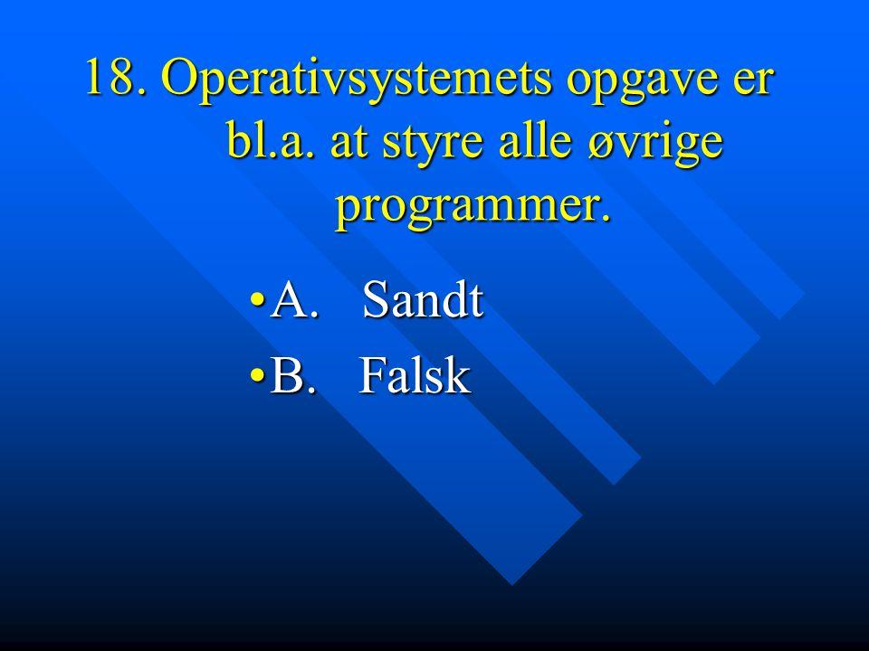 18. Operativsystemets opgave er bl.a. at styre alle øvrige programmer.