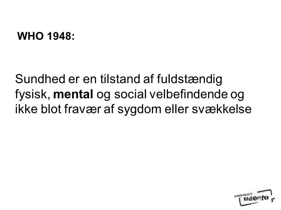 WHO 1948: Sundhed er en tilstand af fuldstændig fysisk, mental og social velbefindende og ikke blot fravær af sygdom eller svækkelse.
