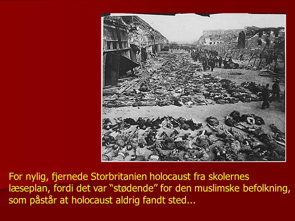 For nylig, fjernede Storbritanien holocaust fra skolernes læseplan, fordi det var stødende for den muslimske befolkning, som påstår at holocaust aldrig fandt sted...