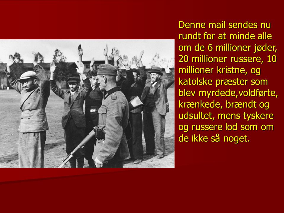 Denne mail sendes nu rundt for at minde alle om de 6 millioner jøder, 20 millioner russere, 10 millioner kristne, og katolske præster som blev myrdede,voldførte, krænkede, brændt og udsultet, mens tyskere og russere lod som om de ikke så noget.