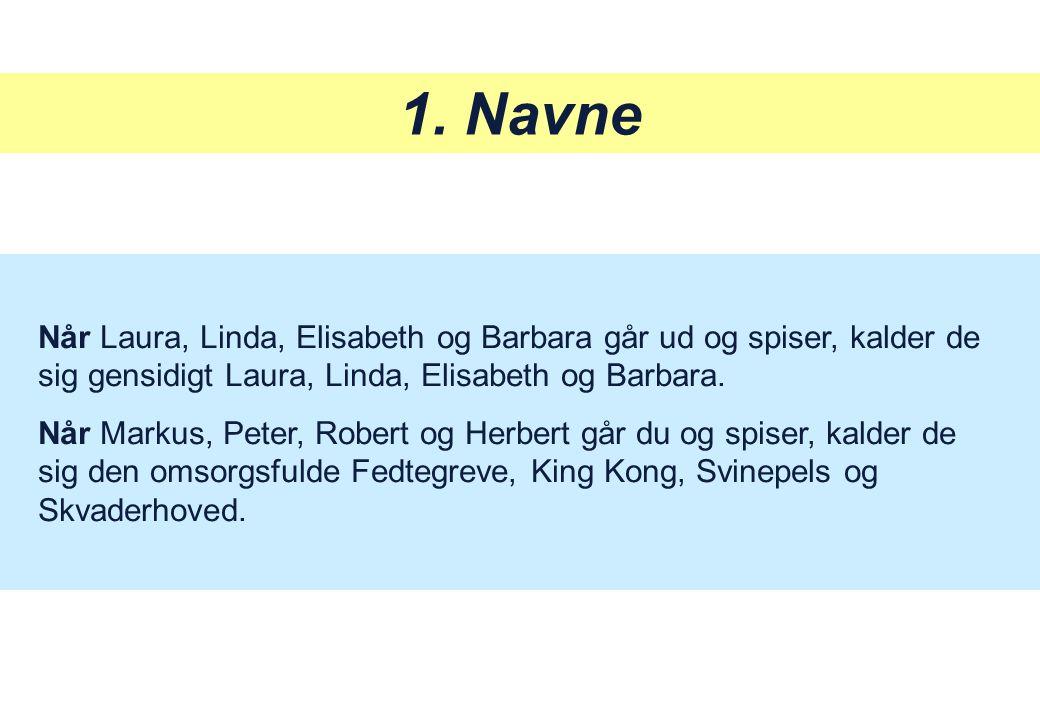 1. Navne Når Laura, Linda, Elisabeth og Barbara går ud og spiser, kalder de sig gensidigt Laura, Linda, Elisabeth og Barbara.