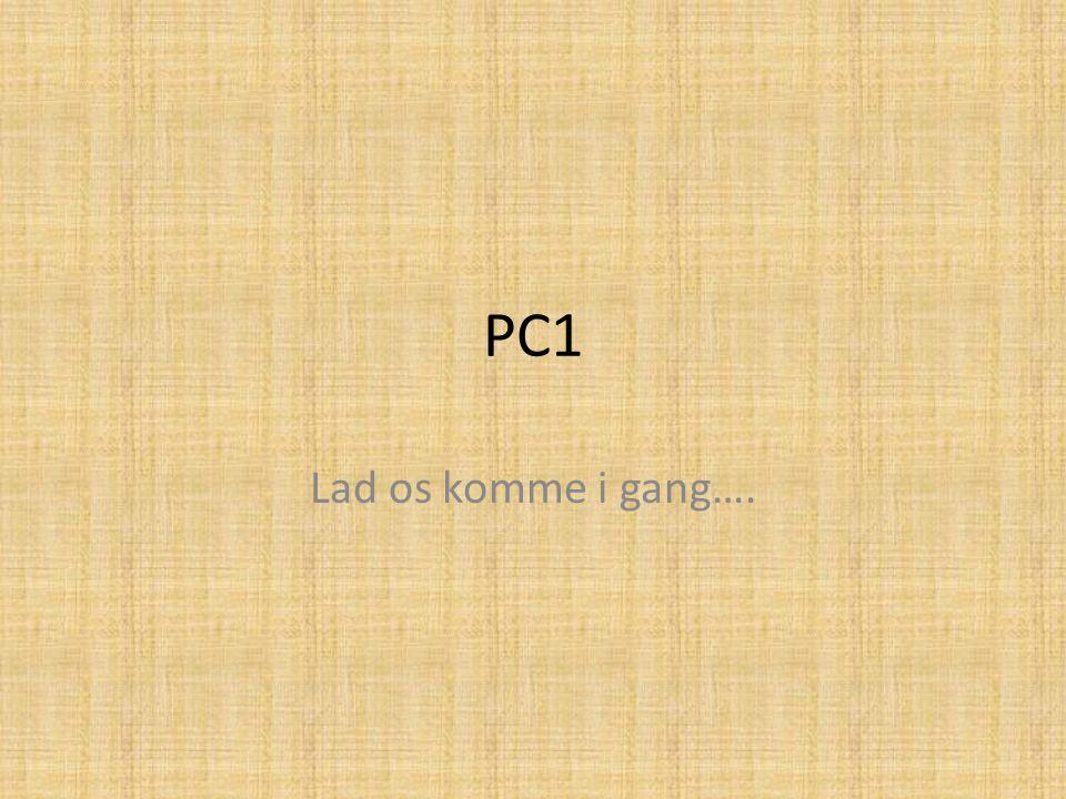 PC1 Lad os komme i gang….