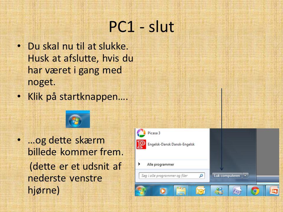 PC1 - slut Du skal nu til at slukke. Husk at afslutte, hvis du har været i gang med noget. Klik på startknappen….
