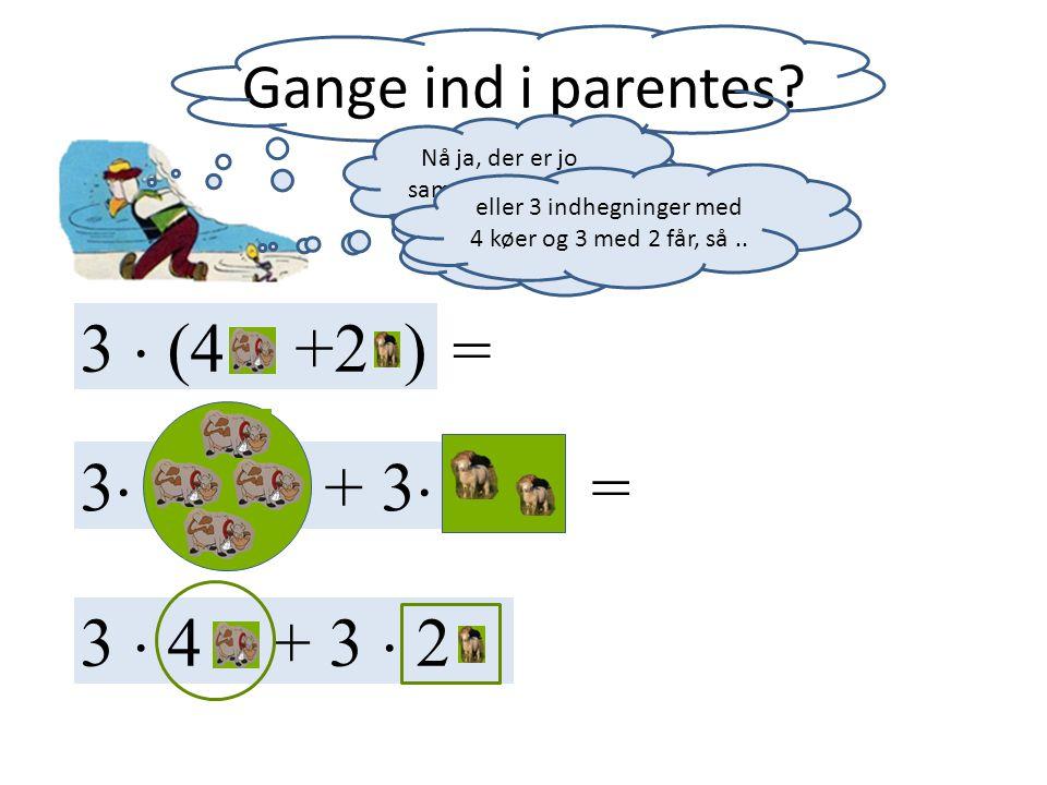 3  (4 +2 ) = 3 + 3 = 3  4 + 3  2 Gange ind i parentes