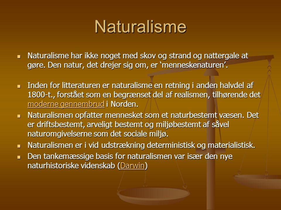 Naturalisme Naturalisme har ikke noget med skov og strand og nattergale at gøre. Den natur, det drejer sig om, er 'menneskenaturen'.
