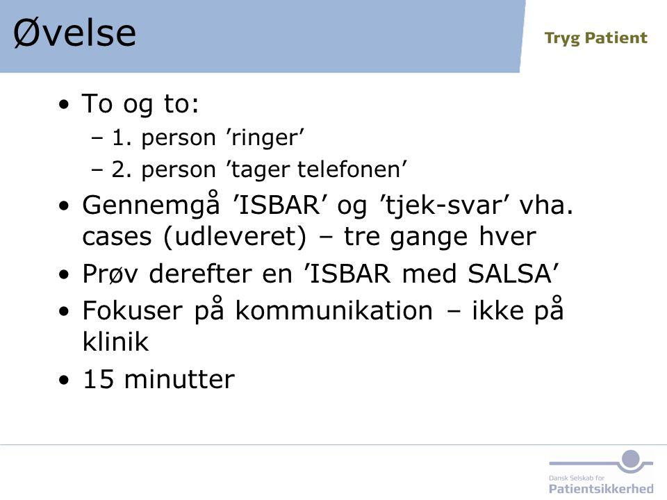 Øvelse To og to: 1. person 'ringer' 2. person 'tager telefonen' Gennemgå 'ISBAR' og 'tjek-svar' vha. cases (udleveret) – tre gange hver.