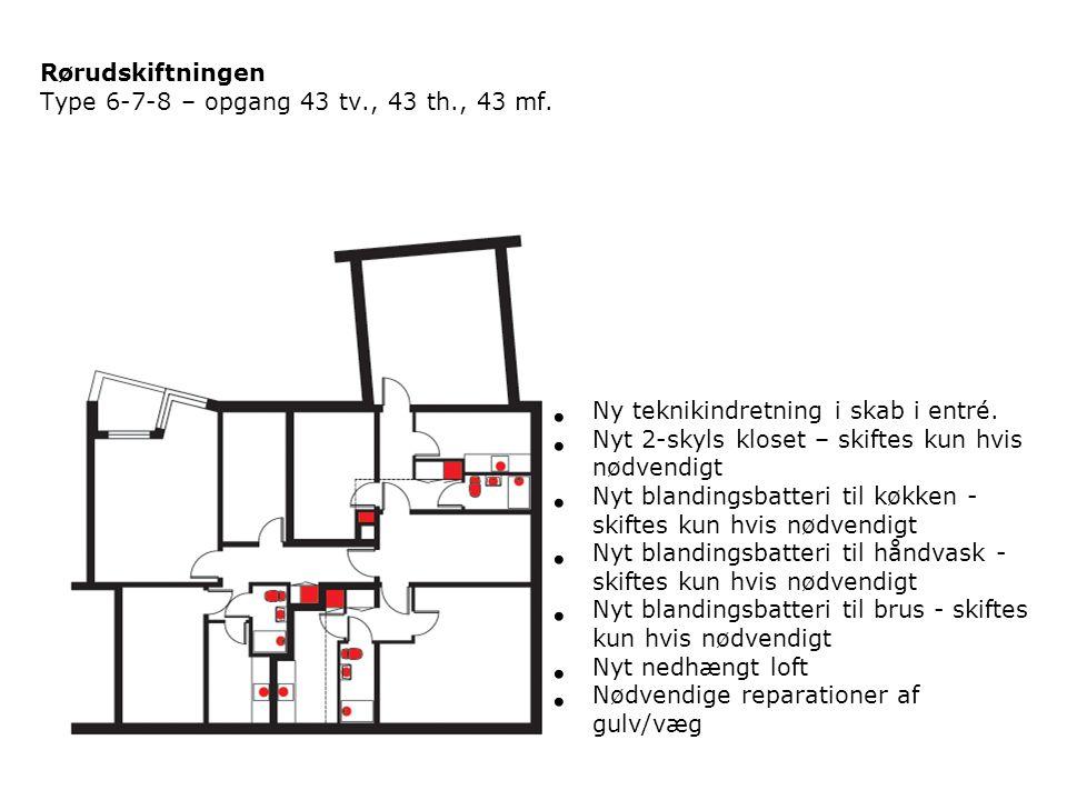 Rørudskiftningen Type 6-7-8 – opgang 43 tv., 43 th., 43 mf. Ny teknikindretning i skab i entré. Nyt 2-skyls kloset – skiftes kun hvis nødvendigt.