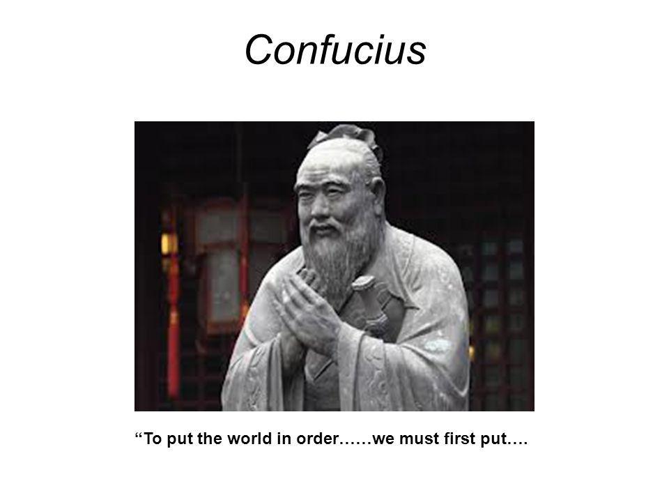 Confucius To put the world in order……we must first put….
