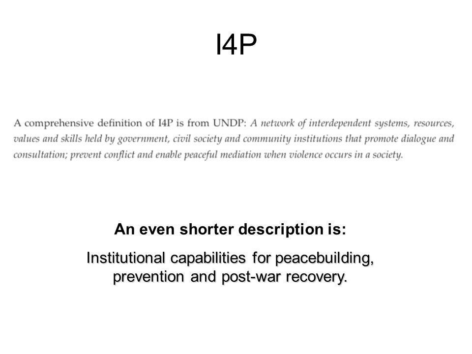 I4P An even shorter description is: Institutional capabilities for peacebuilding, prevention and post-war recovery.